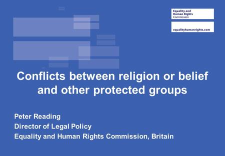 Conflicts between religion or belief and other protected groups Peter Reading Director of Legal Policy Equality and Human Rights Commission, Britain.