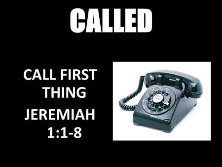 CALLED SHAKE UP CALL Isaiah 6:1-8 CALL FIRST THING JEREMIAH 1:1-8.