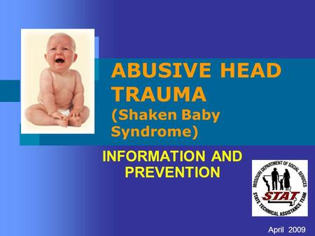 ABUSIVE HEAD TRAUMA (Shaken Baby Syndrome) INFORMATION AND PREVENTION April 2009.