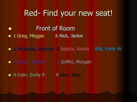 Red- Find your new seat! Front of Room Front of Room 1 Greg, Meggie 6 Nick, Jackie 1 Greg, Meggie 6 Nick, Jackie 2 Michaela, Spencer 7 Sophia, Austin Will,