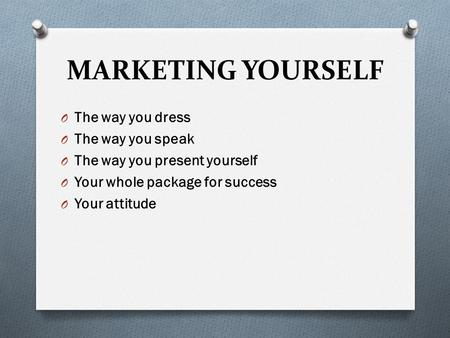MARKETING YOURSELF O The way you dress O The way you speak O The way you present yourself O Your whole package for success O Your attitude.