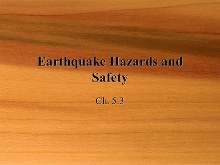 Earthquake Hazards and Safety Ch. 5.3. Objective  Describe how earthquakes cause damage and the kinds of damage they cause.  Explain what can be done.