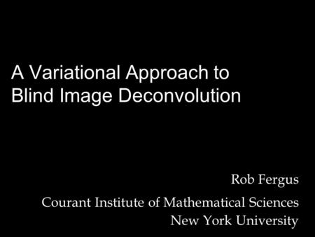 Rob Fergus Courant Institute of Mathematical Sciences New York University A Variational Approach to Blind Image Deconvolution.