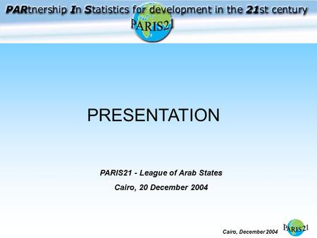 Cairo, December 2004 PRESENTATION PARIS21 - League of Arab States Cairo, 20 December 2004.