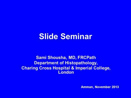 Slide Seminar Sami Shousha, MD, FRCPath Department of Histopathology, Charing Cross Hospital & Imperial College, London Amman, November 2013.