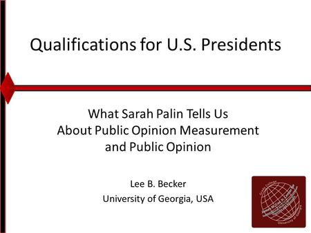 Qualifications for U.S. Presidents What Sarah Palin Tells Us About Public Opinion Measurement and Public Opinion Lee B. Becker University of Georgia, USA.