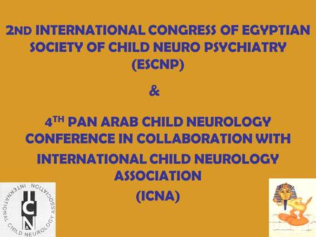 2 ND INTERNATIONAL CONGRESS OF EGYPTIAN SOCIETY OF CHILD NEURO PSYCHIATRY (ESCNP) 4 TH PAN ARAB CHILD NEUROLOGY CONFERENCE IN COLLABORATION WITH INTERNATIONAL.