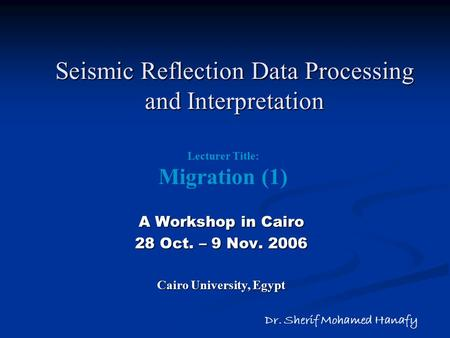 Seismic Reflection Data Processing and Interpretation A Workshop in Cairo 28 Oct. – 9 Nov. 2006 Cairo University, Egypt Dr. Sherif Mohamed Hanafy Lecturer.