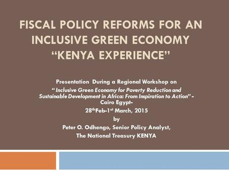 "FISCAL POLICY REFORMS FOR AN INCLUSIVE GREEN ECONOMY ""KENYA EXPERIENCE"" Presentation During a Regional Workshop on "" Inclusive Green Economy for Poverty."
