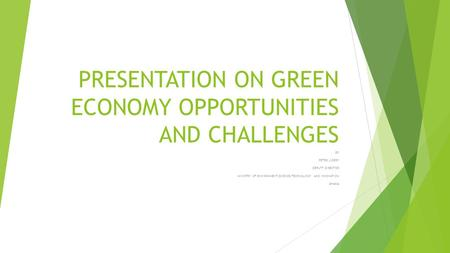 PRESENTATION ON GREEN ECONOMY OPPORTUNITIES AND CHALLENGES BY PETER J.DERY DEPUTY DIRECTOR MINISTRY OF ENVIRONMENT,SCIENCE,TECHNOLOGY AND INNOVATION GHANA.