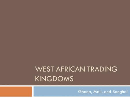 WEST AFRICAN TRADING KINGDOMS Ghana, Mali, and Songhai.