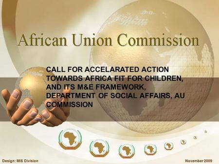 November 2009Design: MIS Division CALL FOR ACCELARATED ACTION TOWARDS AFRICA FIT FOR CHILDREN, AND ITS M&E FRAMEWORK, DEPARTMENT OF SOCIAL AFFAIRS, AU.