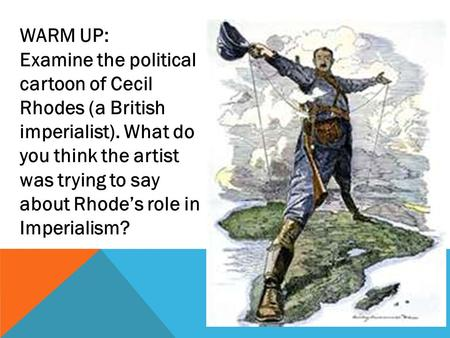 WARM UP: Examine the political cartoon of Cecil Rhodes (a British imperialist). What do you think the artist was trying to say about Rhode's role in Imperialism?