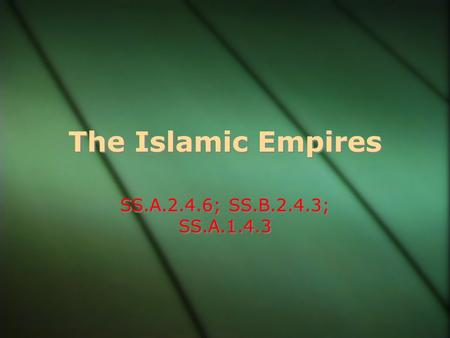 The Islamic Empires SS.A.2.4.6; SS.B.2.4.3; SS.A.1.4.3.