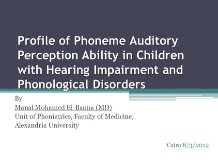 Profile of Phoneme Auditory Perception Ability in Children with Hearing Impairment and Phonological Disorders By Manal Mohamed El-Banna (MD) Unit of Phoniatrics,