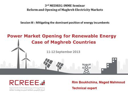 Power Market Opening for Renewable Energy Case of Maghreb Countries 3 rd MEDREG-IMME Seminar Reform and Opening of Maghreb Electricity Markets Session.