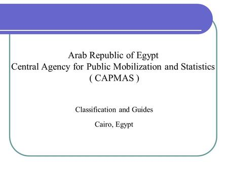 Classification and Guides Cairo, Egypt Arab Republic of Egypt Central Agency for Public Mobilization and Statistics ( CAPMAS )