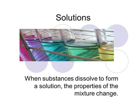 Solutions When substances dissolve to form a solution, the properties of the mixture change.