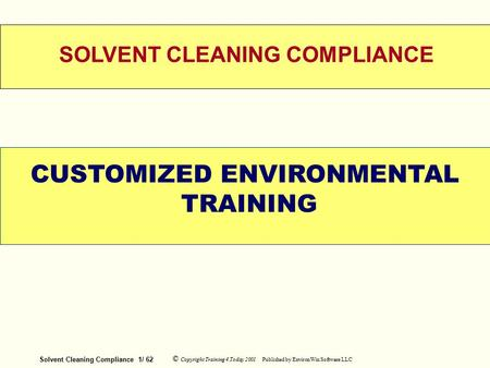 Solvent Cleaning Compliance 1/ 62 © Copyright <strong>Training</strong> 4 Today 2001 Published by EnvironWin Software LLC WELCOME SOLVENT CLEANING COMPLIANCE CUSTOMIZED.