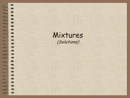 Mixtures (Solutions). Mixtures a combination of two or more substances that do not combine chemically, but remain the same individual substances; can.