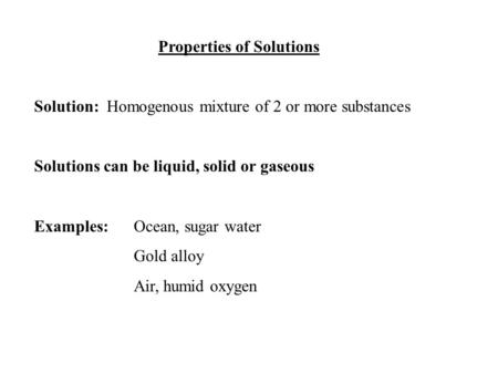 Properties of Solutions Solution: Homogenous mixture of 2 or more substances Solutions can be liquid, solid or gaseous Examples:Ocean, sugar water Gold.
