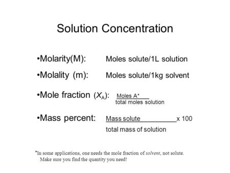 Solution Concentration Molarity(M): Moles solute/1L solution Molality (m): Moles solute/1kg solvent Mole fraction (X A ): Moles A* total moles solution.
