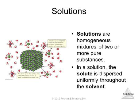 Solutions Solutions are homogeneous mixtures of two or more pure substances. In a solution, the solute is dispersed uniformly throughout the solvent. ©