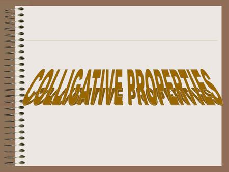 Colligative Properties are those properties of a liquid that may be altered by the presence of a solute. Examples vapor pressure melting point boiling.
