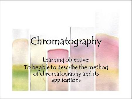 Chromatography Learning objective: To be able to describe the method of chromatography and its applications.