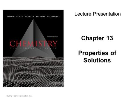Chapter 13 Properties of Solutions Lecture Presentation © 2012 Pearson Education, Inc.