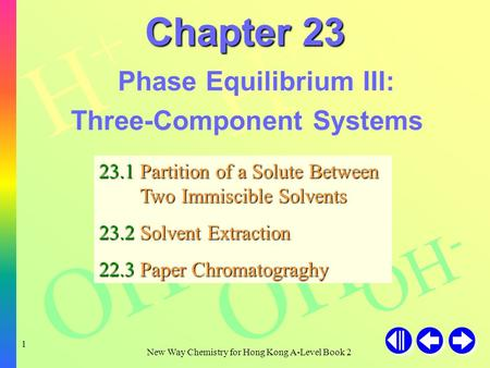 H+H+ H+H+ H+H+ OH - New Way Chemistry for Hong Kong A-Level Book 2 1 Chapter 23 Phase Equilibrium III: Three-Component Systems 23.1 Partition of a Solute.