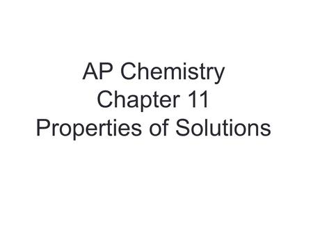 AP Chemistry Chapter 11 Properties of Solutions. Solutions Solutions are homogeneous mixtures of two or more pure substances. In a solution, the solute.