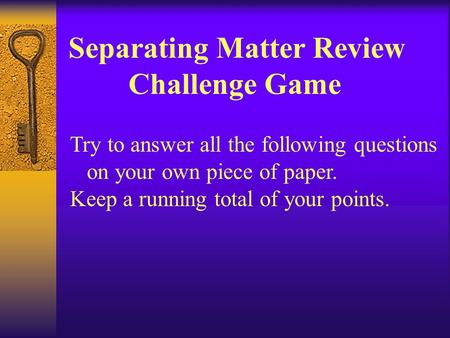 Separating Matter Review Challenge Game Try to answer all the following questions on your own piece of paper. Keep a running total of your points.