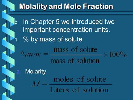 Molality and Mole Fraction b In Chapter 5 we introduced two important concentration units. 1. % by mass of solute 2. Molarity.