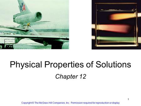 1 Physical Properties of Solutions Chapter 12 Copyright © The McGraw-Hill Companies, Inc. Permission required for reproduction or display.