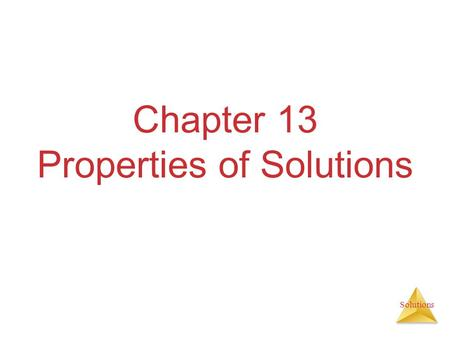 Solutions Chapter 13 Properties of Solutions. Solutions Solutions are homogeneous mixtures of two or more pure substances. In a solution, the solute is.