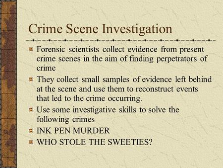 Crime Scene Investigation Forensic scientists collect evidence from present crime scenes in the aim of finding perpetrators of crime They collect small.