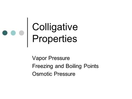 Colligative Properties Vapor Pressure Freezing and Boiling Points Osmotic Pressure.