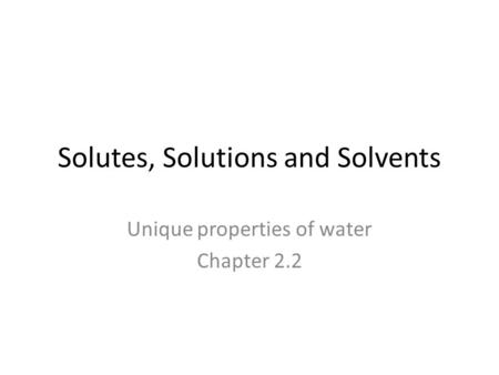 Solutes, Solutions and Solvents Unique properties of water Chapter 2.2.