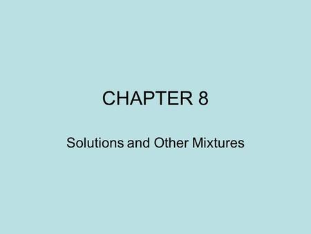 CHAPTER 8 Solutions and Other Mixtures. MATTER MIXTURES SUBSTANCES Homogeneous Elements HeterogeneousCompounds.