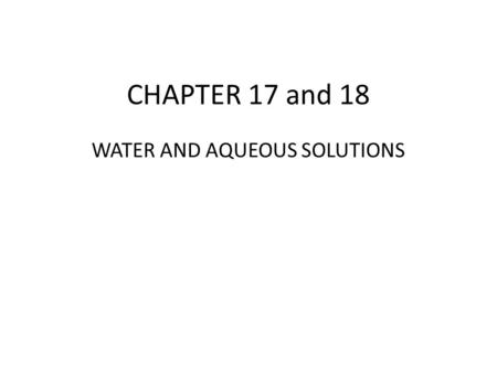 CHAPTER 17 and 18 WATER AND AQUEOUS SOLUTIONS.  Water 1. Structure of water (H 2 O) a. two atoms of hydrogen b. One atom of oxygen c. Bent structure.