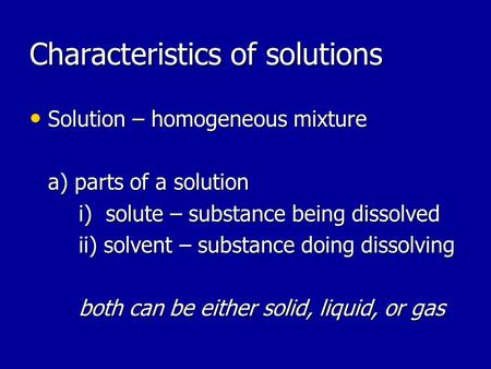 Characteristics of solutions Solution – homogeneous mixture Solution – homogeneous mixture a) parts of a solution i) solute – substance being dissolved.