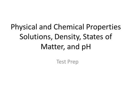 Physical and Chemical Properties Solutions, Density, States of Matter, and pH Test Prep.