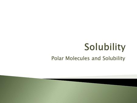 Polar Molecules and Solubility.  Students will understand that physical properties such as the polarity of molecules are related to a compound's solubility.