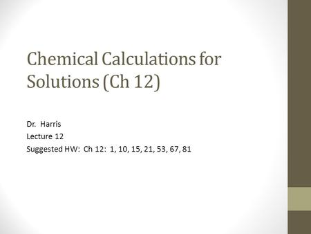 Chemical Calculations for Solutions (Ch 12) Dr. Harris Lecture 12 Suggested HW: Ch 12: 1, 10, 15, 21, 53, 67, 81.