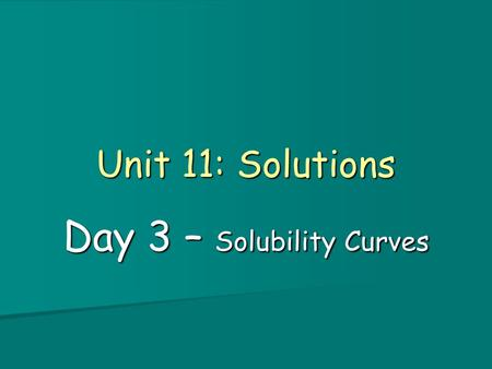 Unit 11: Solutions Day 3 – Solubility Curves. Objectives 1. I can define solubility, unsaturated, saturated and and supersaturated and determine if a.
