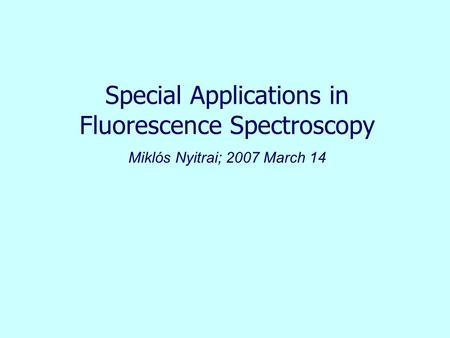 Special Applications in Fluorescence Spectroscopy Miklós Nyitrai; 2007 March 14.