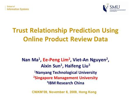 Trust Relationship Prediction Using Online Product Review Data Nan Ma 1, Ee-Peng Lim 2, Viet-An Nguyen 2, Aixin Sun 1, Haifeng Liu 3 1 Nanyang Technological.