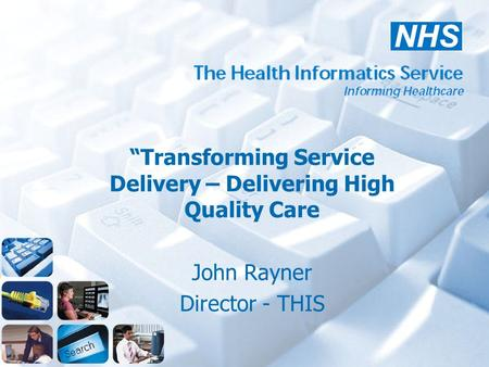 """Transforming Service Delivery – Delivering High Quality Care John Rayner Director - THIS."