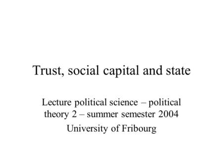Trust, <strong>social</strong> capital and state Lecture political science – political theory 2 – summer semester 2004 University of Fribourg.